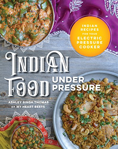 Indian Food Under Pressure: Indian Recipes for Your Electric Pressure Cooker by Ashley Singh Thomas