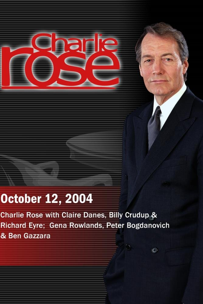 Charlie Rose with Claire Danes, Billy Crudup & Richard Eyre;  Gena Rowlands, Peter Bogdanovich & Ben Gazzara (October 12, 2004) by ''Charlie Rose, Inc.''