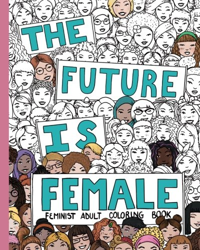 THE FUTURE IS FEMALE: Feminist Adult Coloring Book: 30 Stress Relieving Adult Coloring Pages