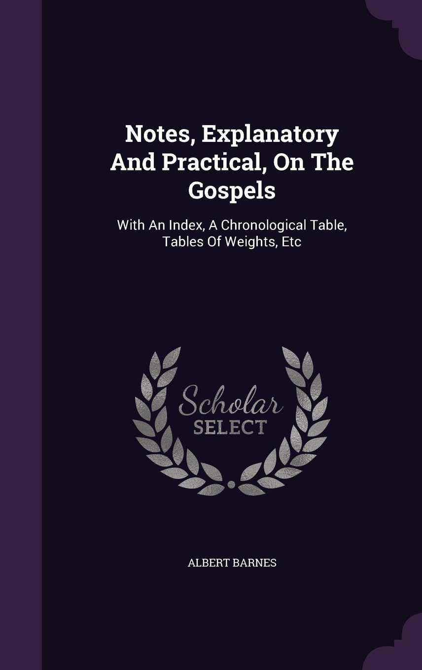Read Online Notes, Explanatory And Practical, On The Gospels: With An Index, A Chronological Table, Tables Of Weights, Etc pdf