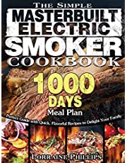 The Simple Masterbuilt Electric Smoker Cookbook: Perfect Guide with Quick, Flavorful Recipes to Delight Your Family with 1000-Day Meal Plan