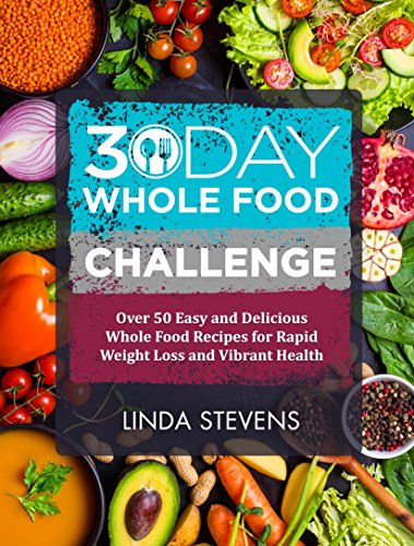 30 Day Whole Food Challenge: Over 50 Days of Whole Food Recipes for Weight Loss, Energy and Vibrant Health by Linda Stevens