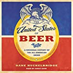 The United States of Beer: A Freewheeling History of the All-American Drink | Dane Huckelbridge