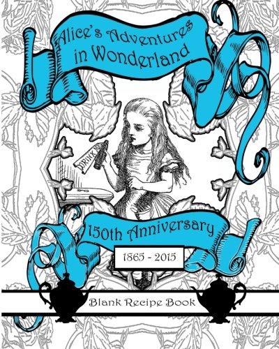 Alice's Adventures in Wonderland: Blank Recipe Book and Journal 8 x 10 (150th Anniversary 1865 - 2015 Keepsake Books Lewis Carroll) (Volume 1)