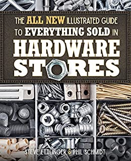The All New Illustrated Guide to Everything Sold in Hardware Stores: by [Ettlinger, Steve, Schmidt, Phil]