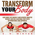 Transform Your Body: Lose Body Fat Quickly and Achieve Drastic Weight Loss in a Natural Way with Affirmations and Hypnosis | E. N. Minter