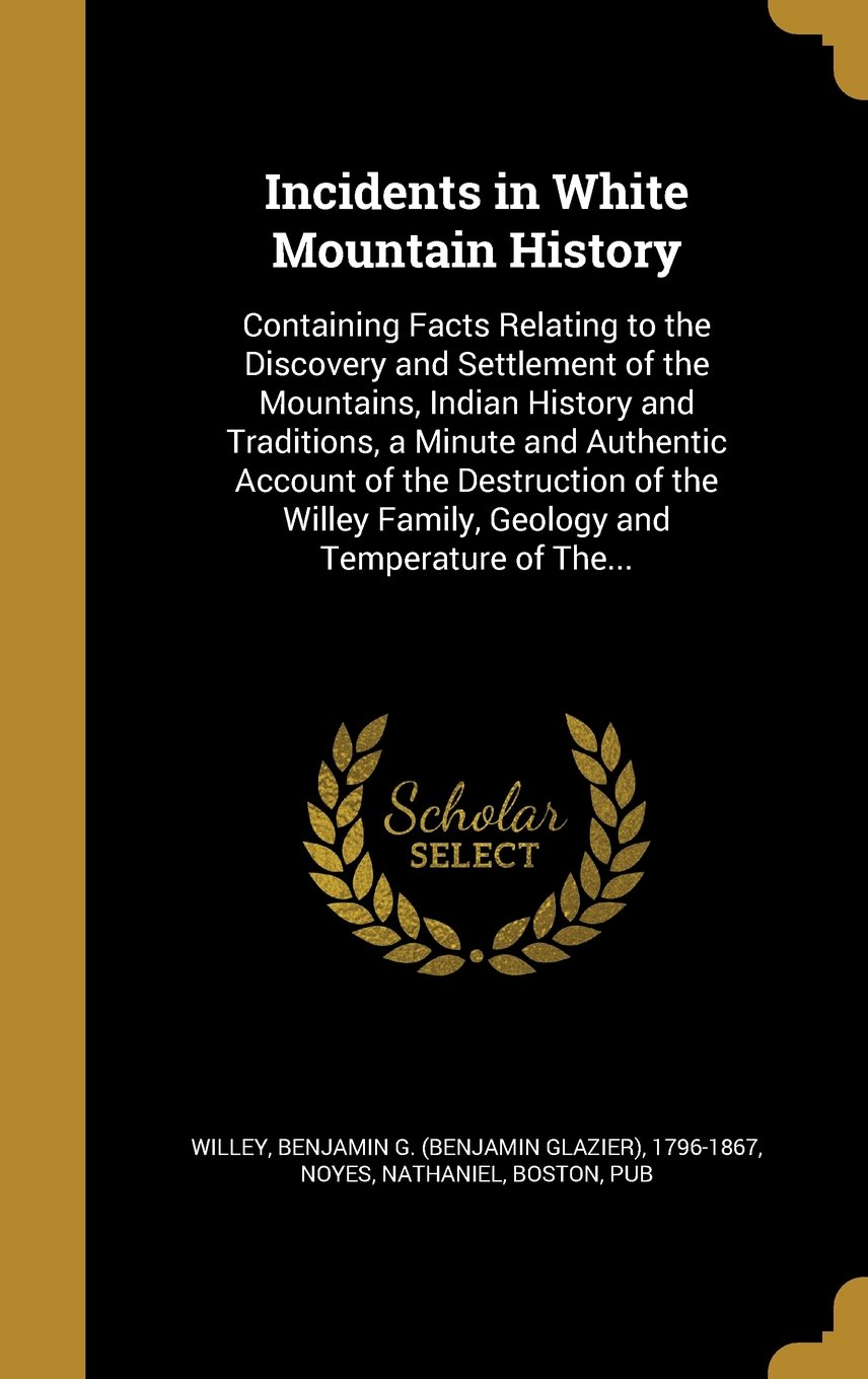 Incidents in White Mountain History: Containing Facts Relating to the Discovery and Settlement of the Mountains, Indian History and Traditions, a ... Family, Geology and Temperature of The... PDF