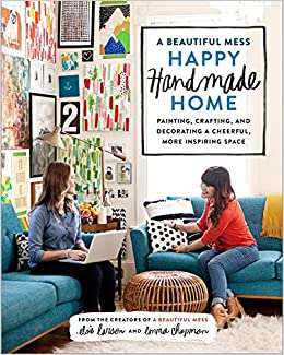 A Beautiful Mess Happy Handmade Home: Painting, Crafting, and ...