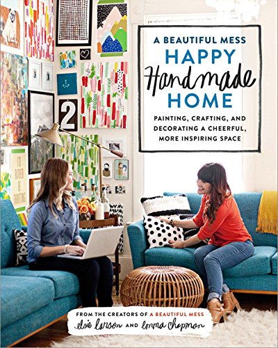 A Beautiful Mess Happy Handmade Home: Painting, Crafting, and Decorating a Cheerful, More Inspiring Space