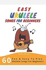 Easy Ukulele Songs For Beginners: 60 Fun & Easy To Play Ukulele Songs For Beginners (Sheet Music + Tabs + Chords + Lyrics) Paperback