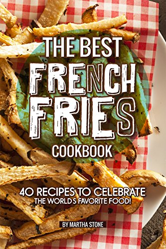 The Best French Fries Cookbook: 40 Recipes to Celebrate the World's Favorite (Machine Salt)