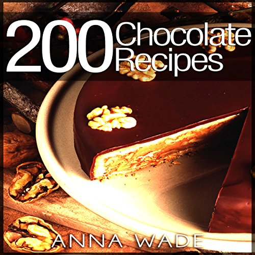 200 Chocolate Recipes: Cookies, Cakes, Desserts, Etc. by Anna Wade