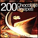 200 Chocolate Recipes: Cookies, Cakes, Desserts, Etc. Audiobook by Anna Wade Narrated by Leigh Ashman