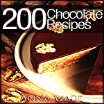 200 Chocolate Recipes: Cookies, Cakes, Desserts, Etc. | Anna Wade