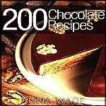 200 Chocolate Recipes: Cookies, Cakes, Desserts, Etc. | Anna Wade