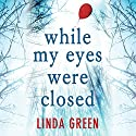 While My Eyes Were Closed Hörbuch von Linda Green Gesprochen von: Emma Gregory, Maggie Mash, Gareth Bennett-Ryan