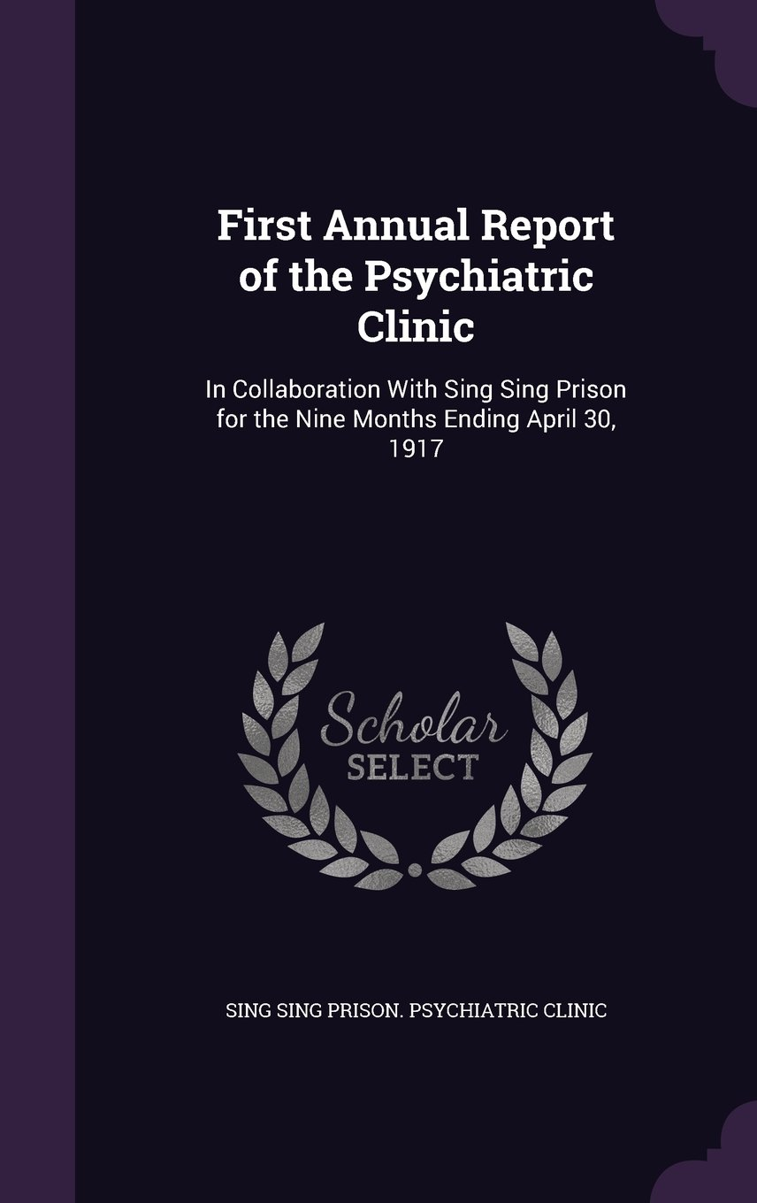 Read Online First Annual Report of the Psychiatric Clinic: In Collaboration with Sing Sing Prison for the Nine Months Ending April 30, 1917 Text fb2 ebook