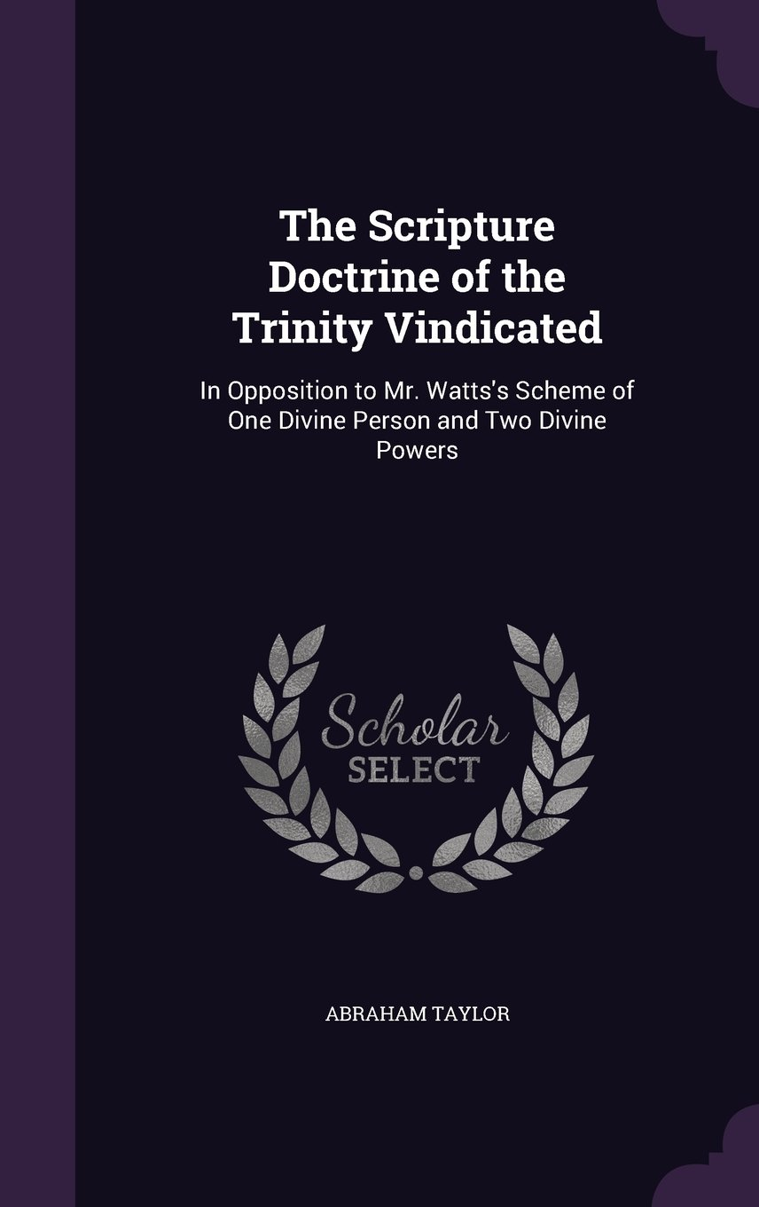 Download The Scripture Doctrine of the Trinity Vindicated: In Opposition to Mr. Watts's Scheme of One Divine Person and Two Divine Powers PDF