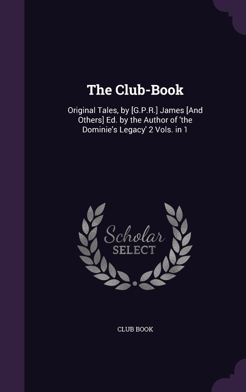 Read Online The Club-Book: Original Tales, by [G.P.R.] James [And Others] Ed. by the Author of 'The Dominie's Legacy' 2 Vols. in 1 pdf epub