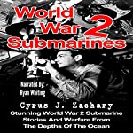 World War 2 Submarines: Stunning World War 2 Submarine Stories and Warfare from the Depths of the Ocean | Cyrus J. Zachary