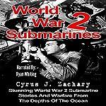 World War 2 Submarines: Stunning World War 2 Submarine Stories and Warfare from the Depths of the Ocean | Cyrus J. Zachary