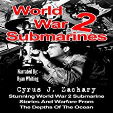 World War 2 Submarines: Stunning World War 2 Submarine Stories and Warfare from the Depths of the Ocean Audiobook by Cyrus J. Zachary Narrated by Ryan Whiting