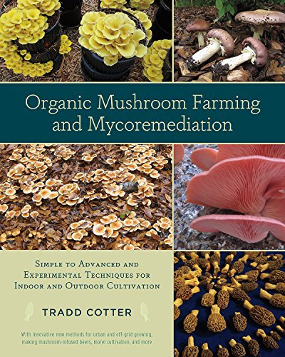 Organic Mushroom Farming and Mycoremediation: Simple to Advanced and Experimental Techniques for Indoor and Outdoor Cultivation by [Cotter, Tradd]
