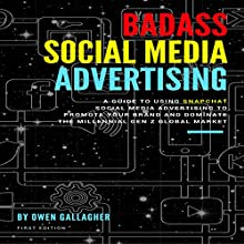 Badass Social Media Advertising: A Guide to Using Snapchat Social Media Advertising to Promote Your Brand and Dominate the Millennial/Gen-Z Global Market Audiobook by Owen Gallagher Narrated by Jon Turner