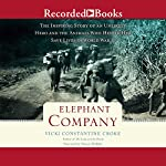 Elephant Company: The Inspiring Story of an Unlikely Hero and the Animals Who Helped Him Save Lives in World War II | Vicki Constantine Croke
