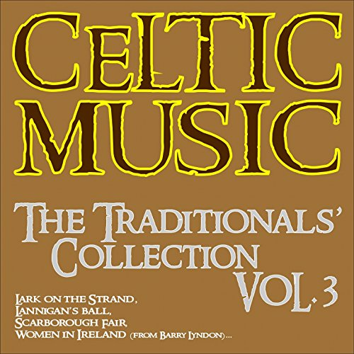 Celtic Music: The Traditionals' Collection, Vol. 3 (Lark On the Strand, Lannigan's Ball, Scarborough Fair, Women in Ireland (From Barry Lyndon)...)