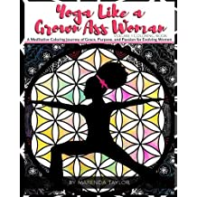 Yoga Like a Grown Ass Woman Coloring Book Volume 1: A Meditative Coloring Journey of Grace, Purpose, and Passion for Evolving Women