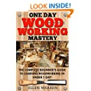 WOODWORKING: ONE DAY WOODWORKING MASTERY: The Complete Beginner's Guide to Learning Woodworking in Under 1 Day! (Crafts Hobbies) ((Arts & Crafts Home Wood Projects))