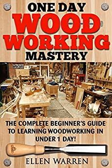 WOODWORKING: ONE DAY WOODWORKING MASTERY: The Complete Beginner's Guide to Learning Woodworking in Under 1 Day! (Crafts Hobbies) ((Arts & Crafts Home Wood Projects)) by [Warren, Ellen, Rossberg, Mark]