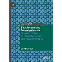 Basic Income and Sovereign Money: The Alternative to Economic Crisis and Austerity Policy (English Edition)
