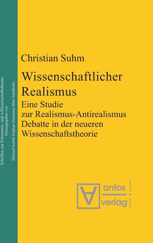 Wissenschaftlicher Realismus: Eine Studie zur Realismus-Antirealismus-Debatte in der neueren Wissenschaftstheorie (Epistemische Studien / Epistemic Studies, Band 6)