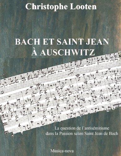 - BACH ET SAINT JEAN  À AUSCHWITZ  La question de l'antisémitisme dans la Passion selon Saint Jean de Bach (French Edition)