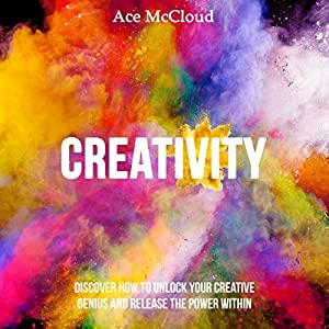 Creativity: Discover How to Unlock Your Creative Genius and Release the Power Within Audiobook