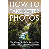 How To Take Better Photos: The Ultimate Guide To Composition, Light, Color, Exposure and Editing for DSLR, IPhone or… book cover