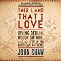 This Land That I Love: Irving Berlin, Woody Guthrie, and the Story of Two American Anthems Audiobook by John Shaw Narrated by Traber Burns