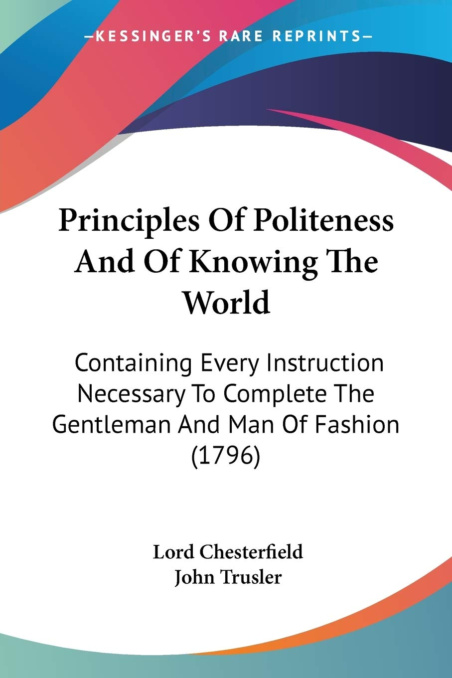 Principles Of Politeness And Of Knowing The World Containing Every Instruction Necessary To Complete The Gentleman And Man Of Fashion 1796 Amazon In Chesterfield Lord Books