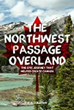 The Northwest Passage Overland: The Epic Journey that Helped Create Canada