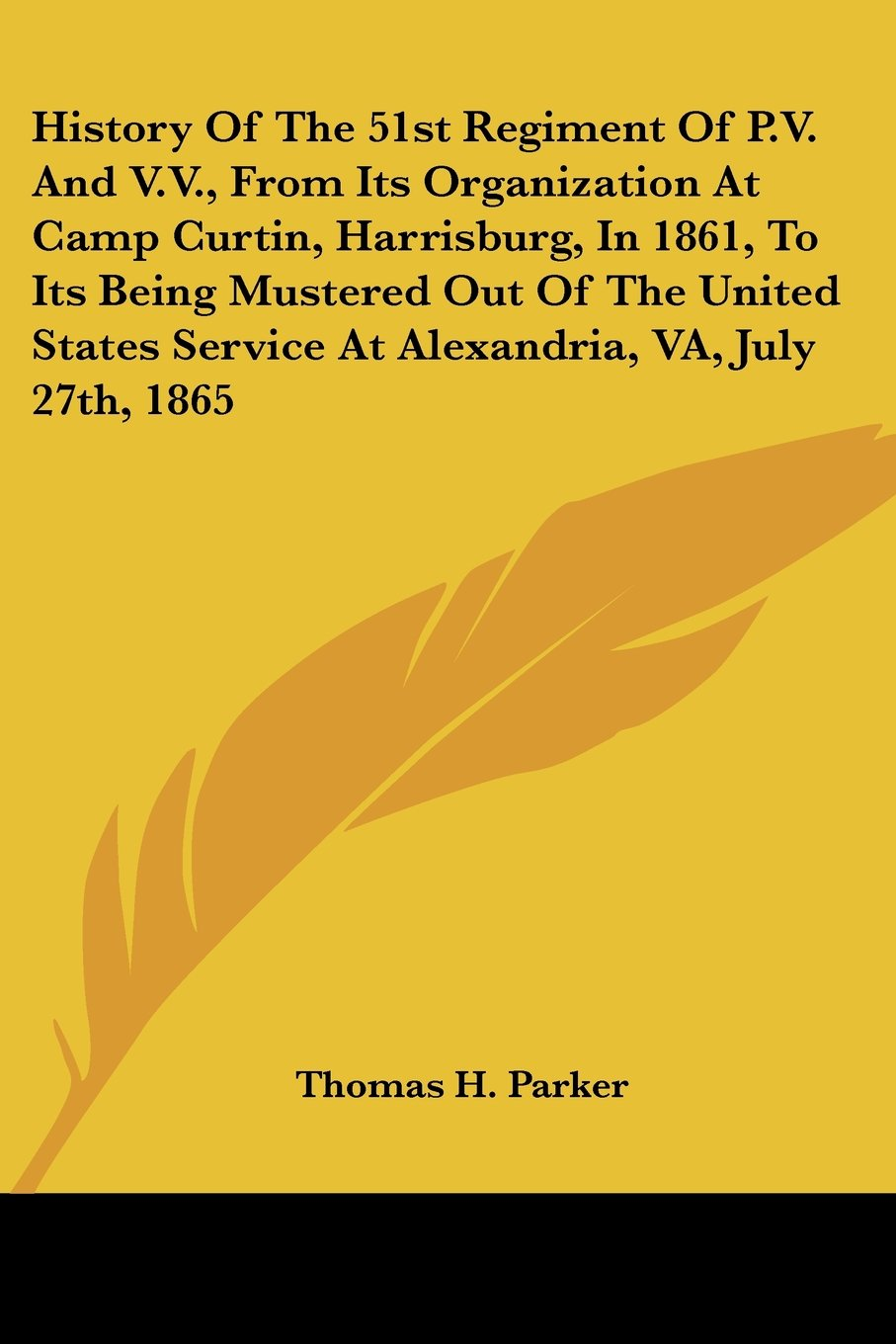 Download History Of The 51st Regiment Of P.V. And V.V., From Its Organization At Camp Curtin, Harrisburg, In 1861, To Its Being Mustered Out Of The United States Service At Alexandria, VA, July 27th, 1865 PDF