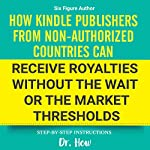 Six Figure Author: How Kindle Publishers From Non-authorized Countries Can Receive Royalties Without the Wait or the Market Thresholds | Dr. How