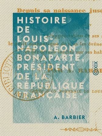 Histoire de Louis-Napoléon Bonaparte, président de la République française, depuis sa naissance - A. Barbier