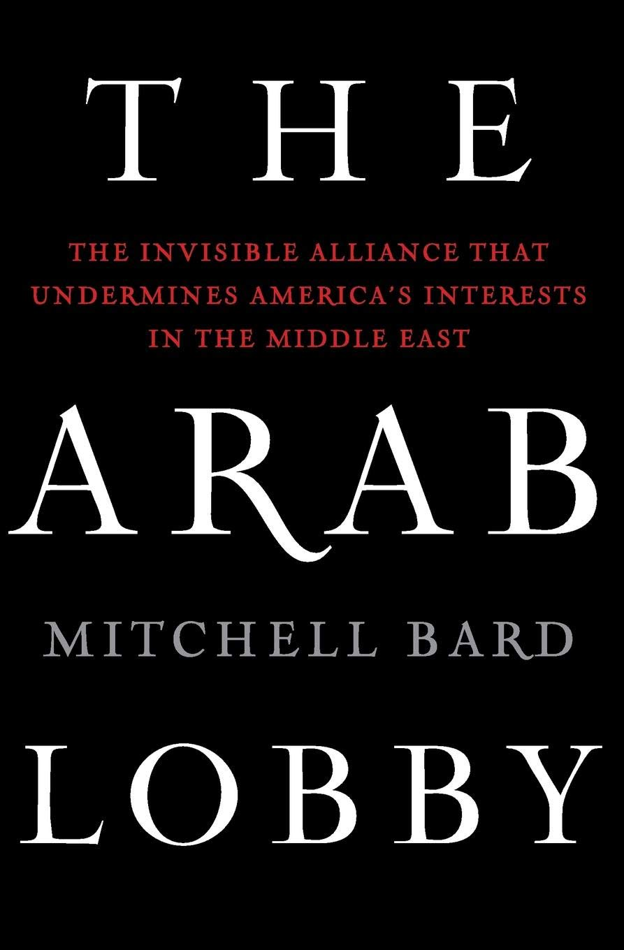 The Arab Lobby: The Invisible Alliance That Undermines Americas Interests in the Middle East