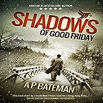 Shadows of Good Friday: Alex King, Book 3 | A. P. Bateman