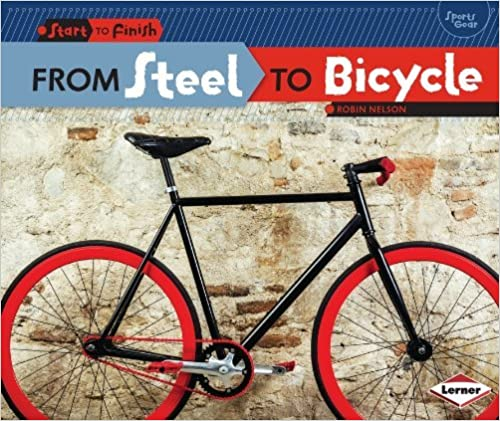 From Steel to Bicycle (Start to Finish: Sports Gear) by Robin Nelson (2014-08-01)
