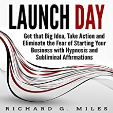 Launch Day: Get That Big Idea, Take Action, and Eliminate the Fear of Starting Your Business with Hypnosis and Subliminal Affirmations Speech by Richard G. Miles Narrated by Infinity Productions