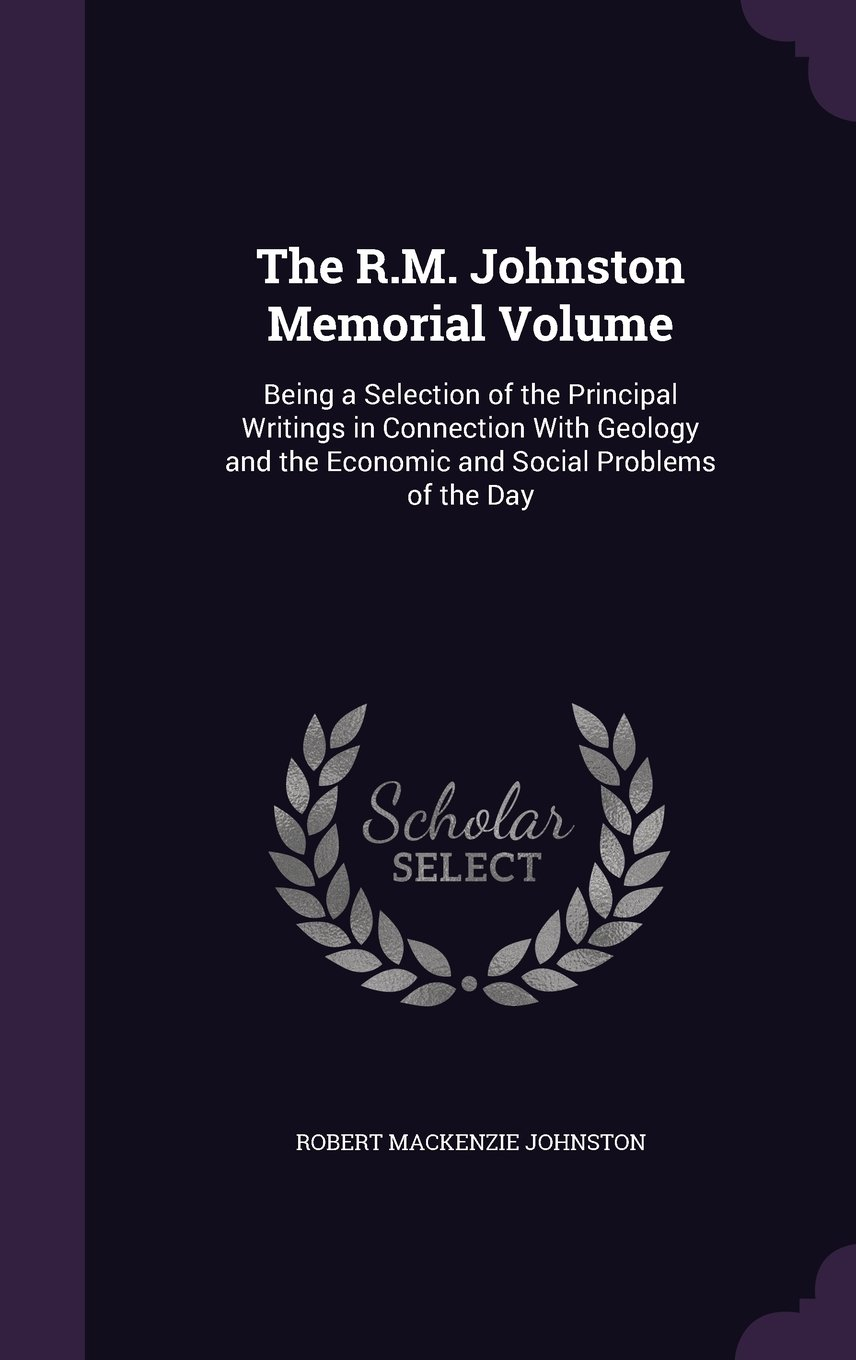 Read Online The R.M. Johnston Memorial Volume: Being a Selection of the Principal Writings in Connection with Geology and the Economic and Social Problems of the Day pdf epub