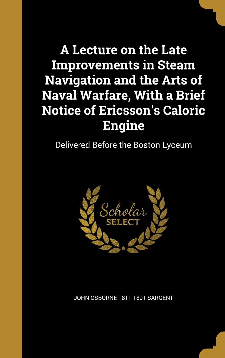 A Lecture on the Late Improvements in Steam Navigation and the Arts of Naval Warfare, with a Brief Notice of Ericsson's Caloric Engine: Delivered Before the Boston Lyceum ebook